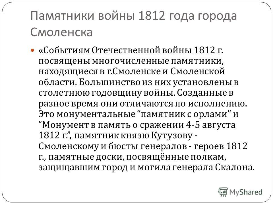 Памятники войны 1812 года города Смоленска « Событиям Отечественной войны 1812 г. посвящены многочисленные памятники, находящиеся в г. Смоленске и Смоленской области. Большинство из них установлены в столетнюю годовщину войны. Созданные в разное врем