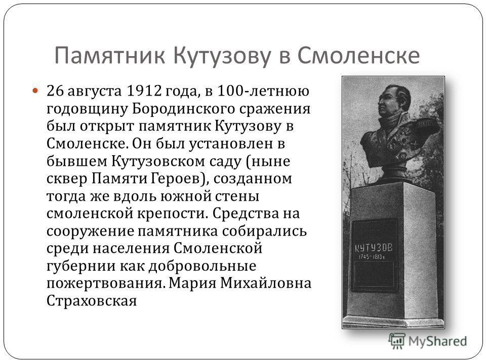 Памятник Кутузову в Смоленске 26 августа 1912 года, в 100- летнюю годовщину Бородинского сражения был открыт памятник Кутузову в Смоленске. Он был установлен в бывшем Кутузовском саду ( ныне сквер Памяти Героев ), созданном тогда же вдоль южной стены