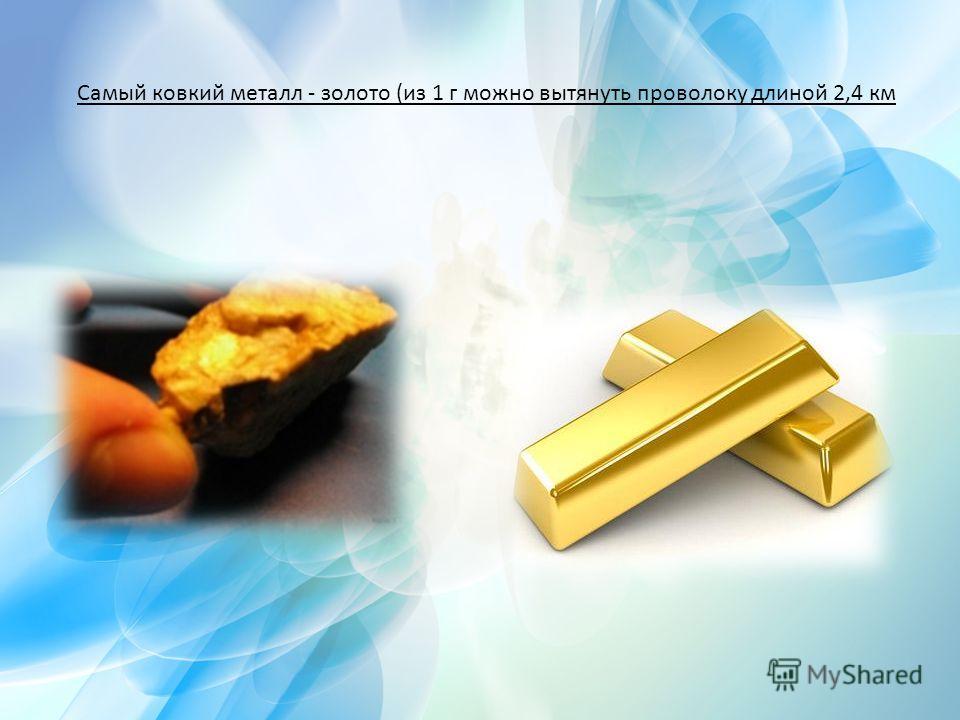 Самый ковкий металл - золото (из 1 г можно вытянуть проволоку длиной 2,4 км