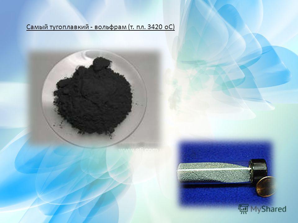 Самый тугоплавкий - вольфрам (т. пл. 3420 оС)