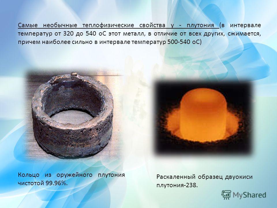 Самые необычные теплофизические свойства у - плутония (в интервале температур от 320 до 540 оС этот металл, в отличие от всех других, сжимается, причем наиболее сильно в интервале температур 500-540 оС) Кольцо из оружейного плутония чистотой 99.96%.