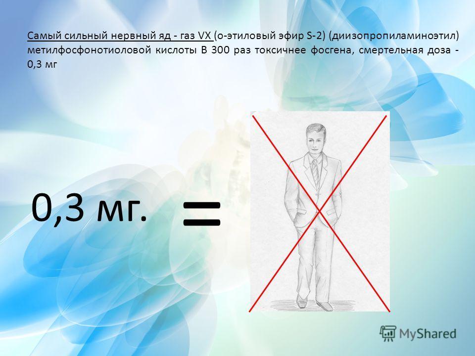 Самый сильный нервный яд - газ VX (о-этиловый эфир S-2) (диизопропиламиноэтил) метилфосфонотиоловой кислоты В 300 раз токсичнее фосгена, смертельная доза - 0,3 мг = 0,3 мг.