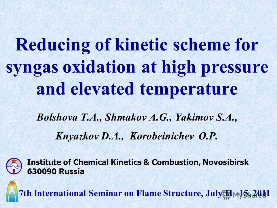 Reducing of kinetic scheme for syngas oxidation at high pressure and elevated temperature Bolshova T.A., Shmakov A.G., Yakimov S.A., Knyazkov D.A., Korobeinichev O.P. Institute of Chemical Kinetics & Combustion, Novosibirsk 630090 Russia 7th Internat