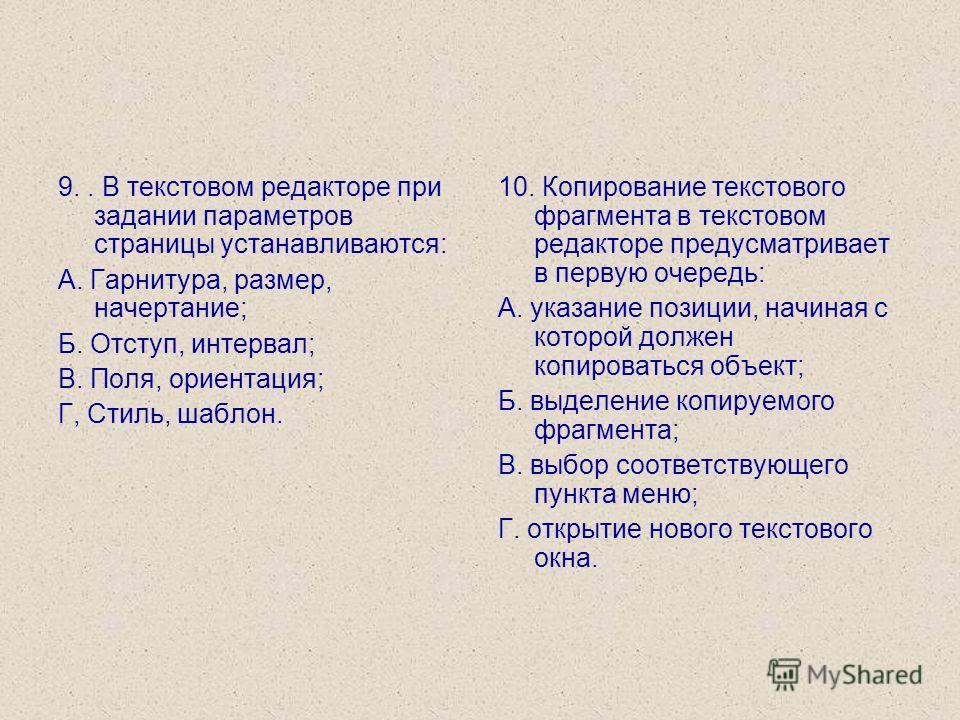 9.. В текстовом редакторе при задании параметров страницы устанавливаются: А. Гарнитура, размер, начертание; Б. Отступ, интервал; В. Поля, ориентация; Г, Стиль, шаблон. 10. Копирование текстового фрагмента в текстовом редакторе предусматривает в перв