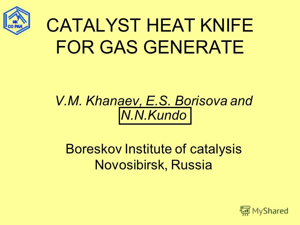CATALYST HEAT KNIFE FOR GAS GENERATE V.M. Khanaev, Е.S. Borisova and N.N.Kundo Boreskov Institute of catalysis Novosibirsk, Russia