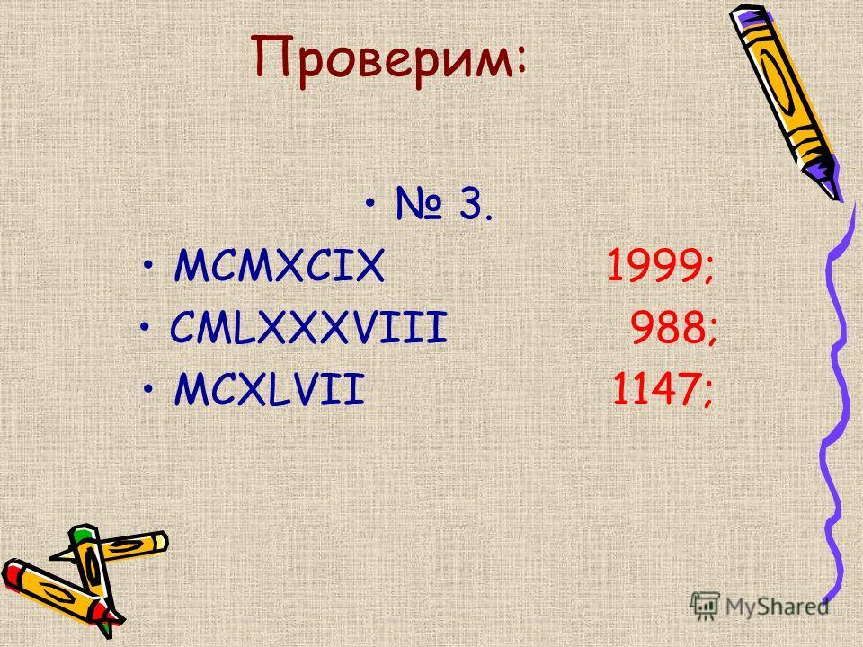Проверим: 3. MCMXCIX 1999; CMLXXXVIII 988; MCXLVII 1147;