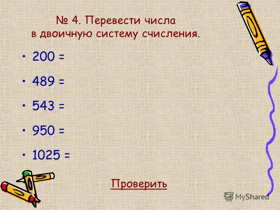 4. Перевести числа в двоичную систему счисления. 200 = 489 = 543 = 950 = 1025 = Проверить