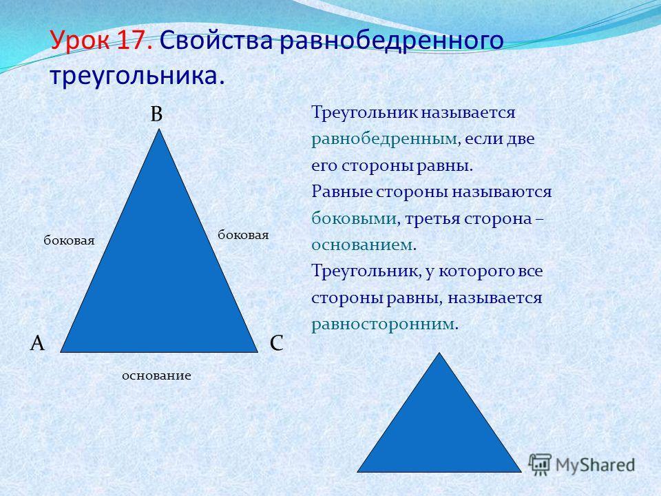 Урок 17. Свойства равнобедренного треугольника. Треугольник называется равнобедренным, если две его стороны равны. Равные стороны называются боковыми, третья сторона – основанием. Треугольник, у которого все стороны равны, называется равносторонним.