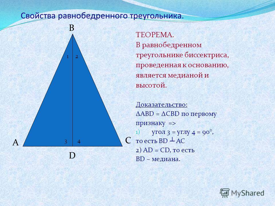 Свойства равнобедренного треугольника. ТЕОРЕМА. В равнобедренном треугольнике биссектриса, проведенная к основанию, является медианой и высотой. Доказательство: ABD = CBD по первому признаку => 1) угол 3 = углу 4 = 90°, то есть BD AC 2) AD = CD, то е