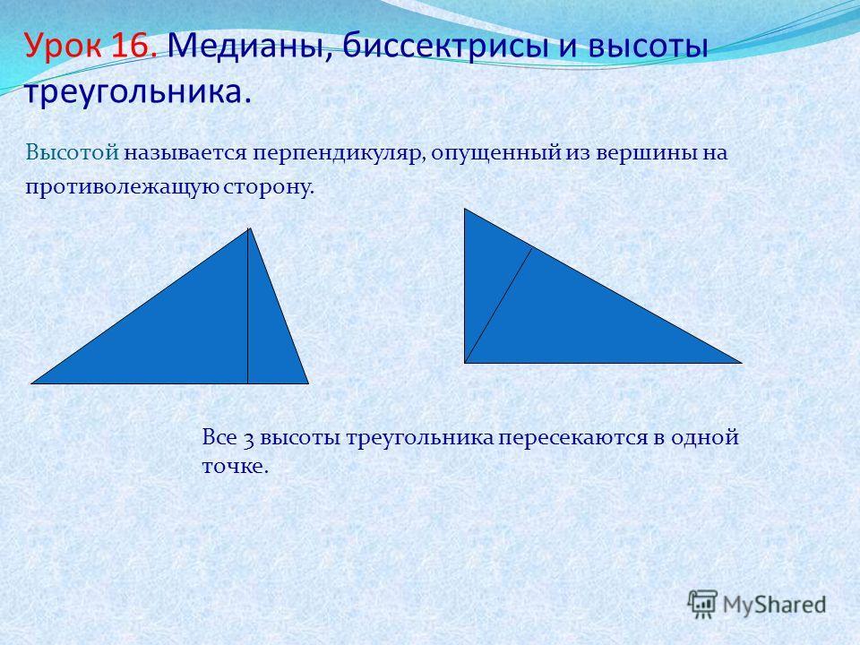 Урок 16. Медианы, биссектрисы и высоты треугольника. Высотой называется перпендикуляр, опущенный из вершины на противолежащую сторону. Все 3 высоты треугольника пересекаются в одной точке.