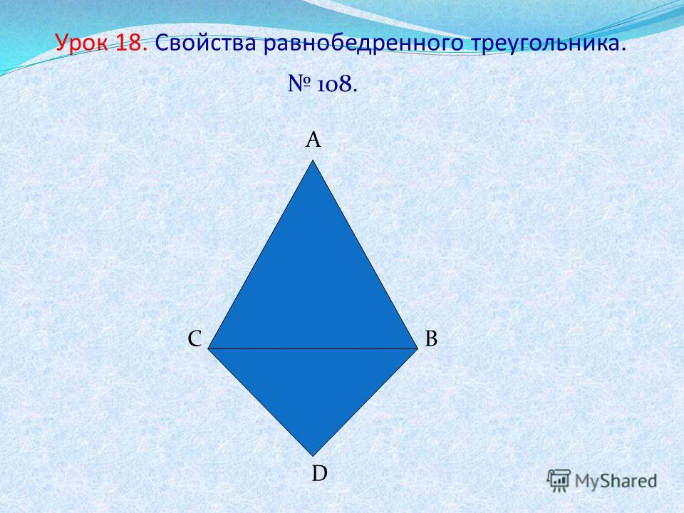 Урок 18. Свойства равнобедренного треугольника. 108. А ВС D