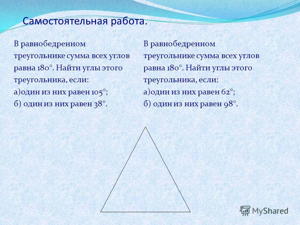 Самостоятельная работа. В равнобедренном треугольнике сумма всех углов равна 180°. Найти углы этого треугольника, если: а)один из них равен 105°; б) один из них равен 38°. В равнобедренном треугольнике сумма всех углов равна 180°. Найти углы этого тр
