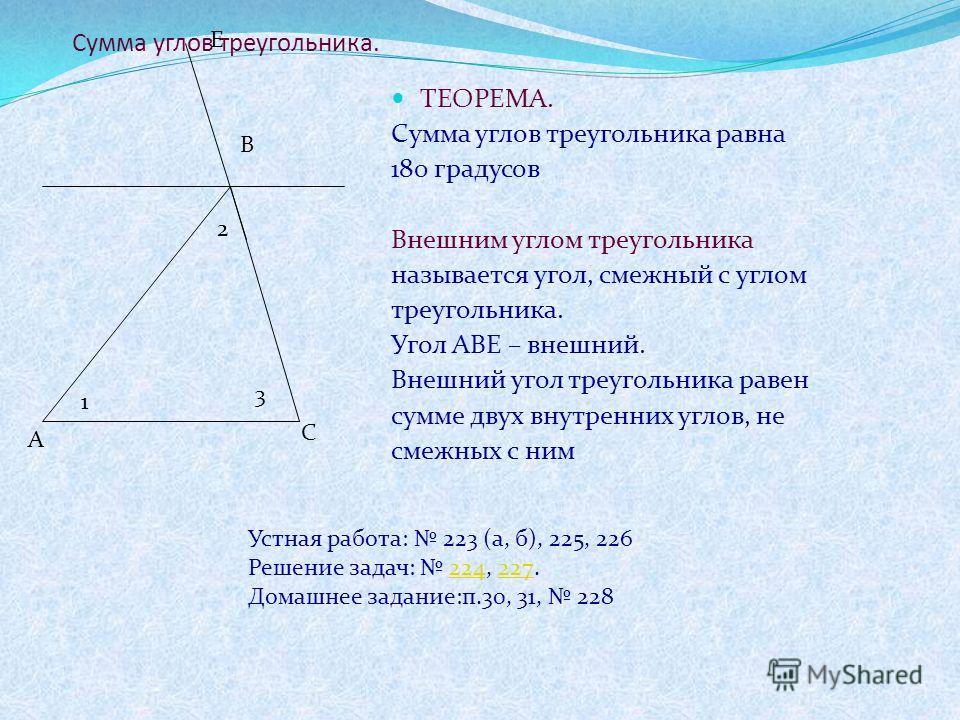 Сумма углов треугольника. ТЕОРЕМА. Сумма углов треугольника равна 180 градусов Внешним углом треугольника называется угол, смежный с углом треугольника. Угол АВЕ – внешний. Внешний угол треугольника равен сумме двух внутренних углов, не смежных с ним