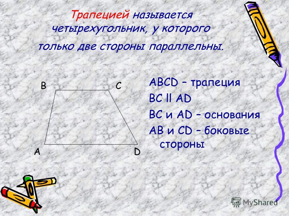Трапецией называется четырехугольник, у которого только две стороны параллельны. ABCD – трапеция BC ll AD BC и AD – основания AB и CD – боковые стороны А ВС D