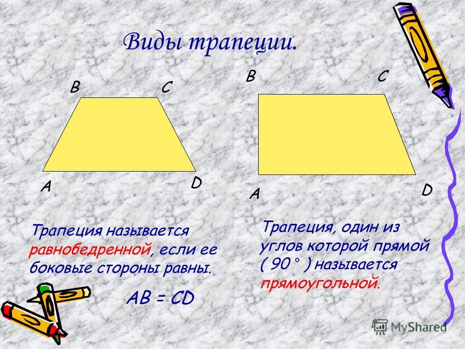 Виды трапеции. Трапеция называется равнобедренной, если ее боковые стороны равны. А ВС D AB = CD А ВС D Трапеция, один из углов которой прямой ( 90 ° ) называется прямоугольной.