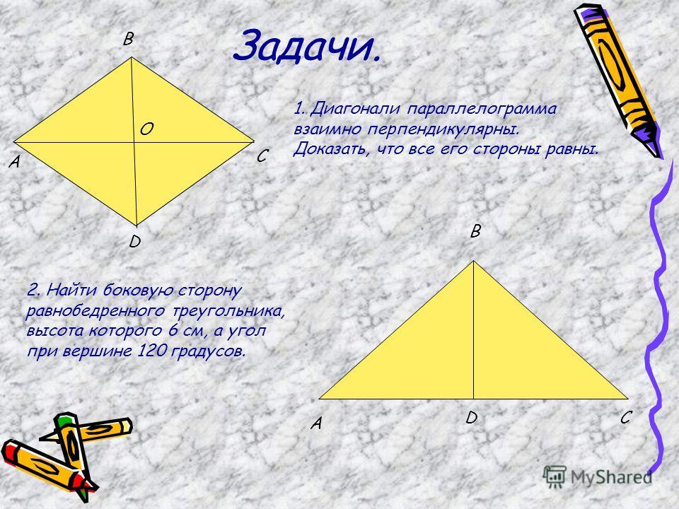 Задачи. 1. Диагонали параллелограмма взаимно перпендикулярны. Доказать, что все его стороны равны. A B C D O 2. Найти боковую сторону равнобедренного треугольника, высота которого 6 см, а угол при вершине 120 градусов. A B CD