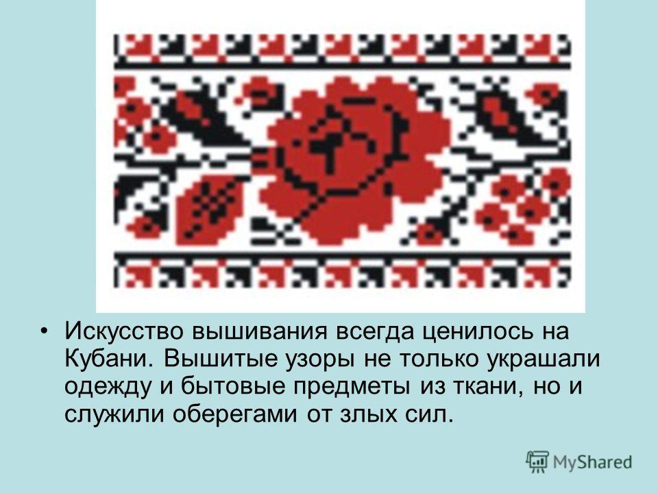 Искусство вышивания всегда ценилось на Кубани. Вышитые узоры не только украшали одежду и бытовые предметы из ткани, но и служили оберегами от злых сил.