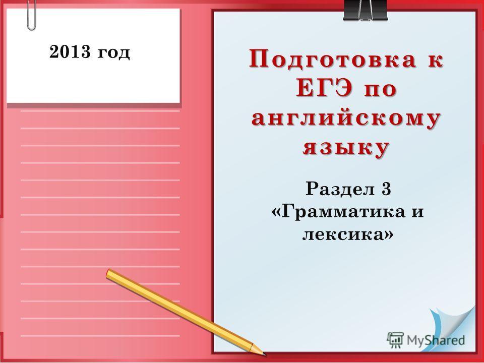 Подготовка к ЕГЭ по английскому языку Раздел 3 «Грамматика и лексика» 2013 год