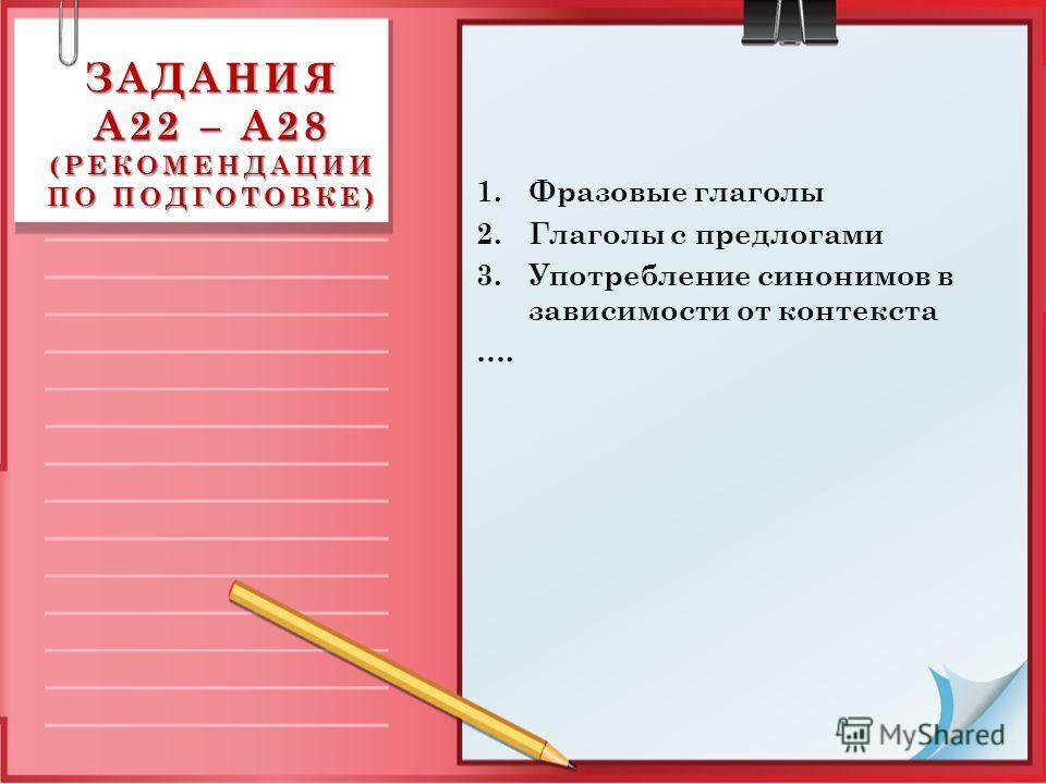 ЗАДАНИЯ А22 – А28 (РЕКОМЕНДАЦИИ ПО ПОДГОТОВКЕ) 1.Фразовые глаголы 2.Глаголы с предлогами 3.Употребление синонимов в зависимости от контекста ….