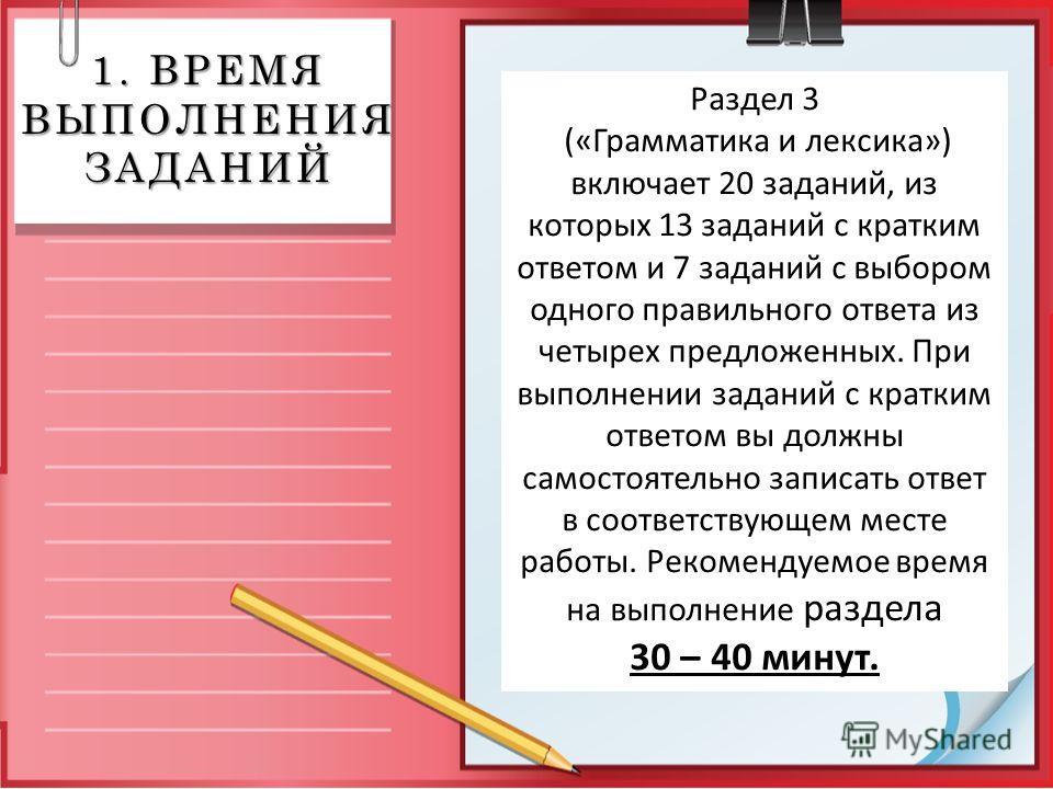 1. ВРЕМЯ ВЫПОЛНЕНИЯ ЗАДАНИЙ Раздел 3 («Грамматика и лексика») включает 20 заданий, из которых 13 заданий с кратким ответом и 7 заданий с выбором одного правильного ответа из четырех предложенных. При выполнении заданий с кратким ответом вы должны сам