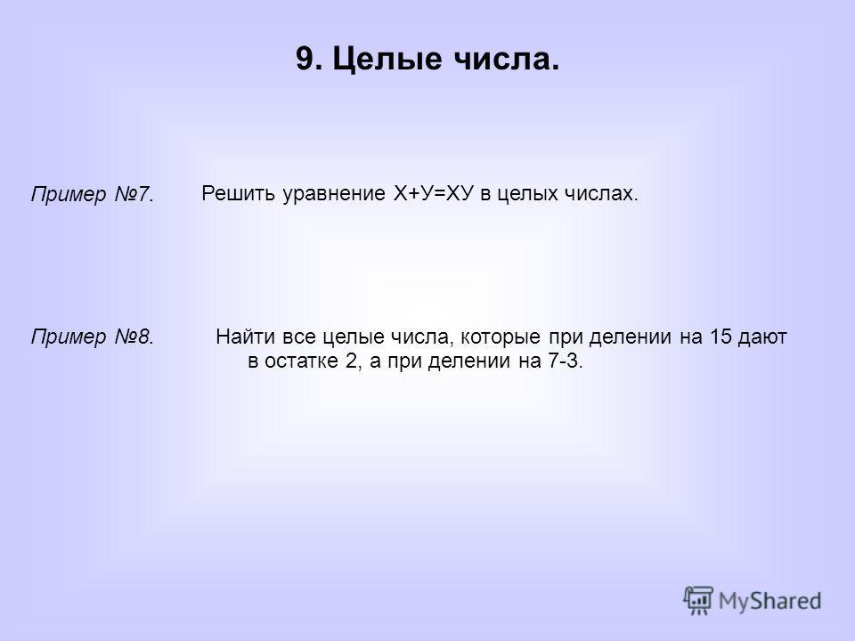 9. Целые числа. Пример 7. Решить уравнение Х+У=ХУ в целых числах. Пример 8.Найти все целые числа, которые при делении на 15 дают в остатке 2, а при делении на 7-3.