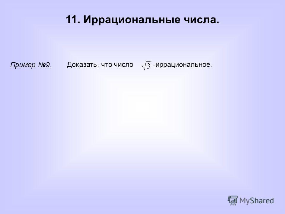 11. Иррациональные числа. Пример 9. Доказать, что число -иррациональное.