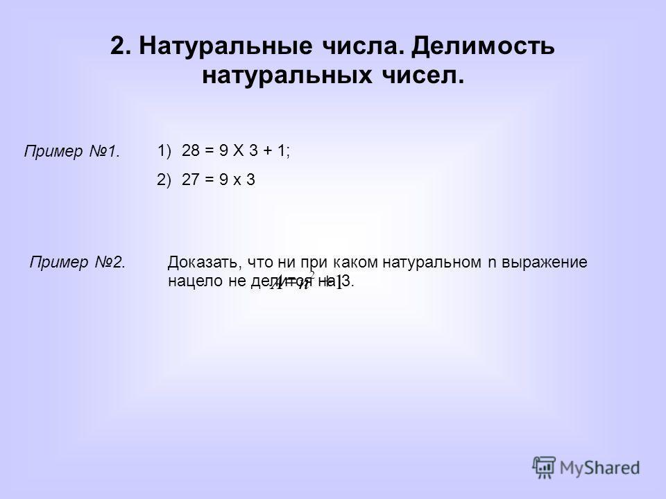 2. Натуральные числа. Делимость натуральных чисел. Пример 1. 1)28 = 9 Х 3 + 1; 2)27 = 9 х 3 Пример 2.Доказать, что ни при каком натуральном n выражение нацело не делится на 3. 1 2 nA