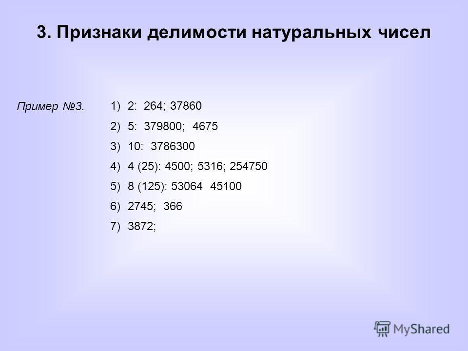 3. Признаки делимости натуральных чисел Пример 3. 1)2: 264; 37860 2)5: 379800; 4675 3)10: 3786300 4)4 (25): 4500; 5316; 254750 5)8 (125): 53064 45100 6)2745; 366 7)3872;