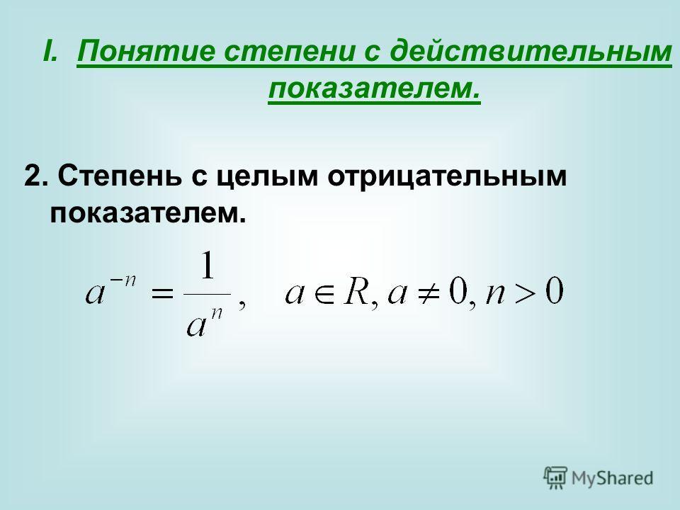 I.Понятие степени с действительным показателем. 2. Степень с целым отрицательным показателем.