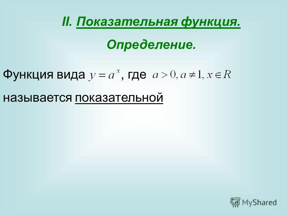 II.Показательная функция. Определение. Функция вида, где называется показательной