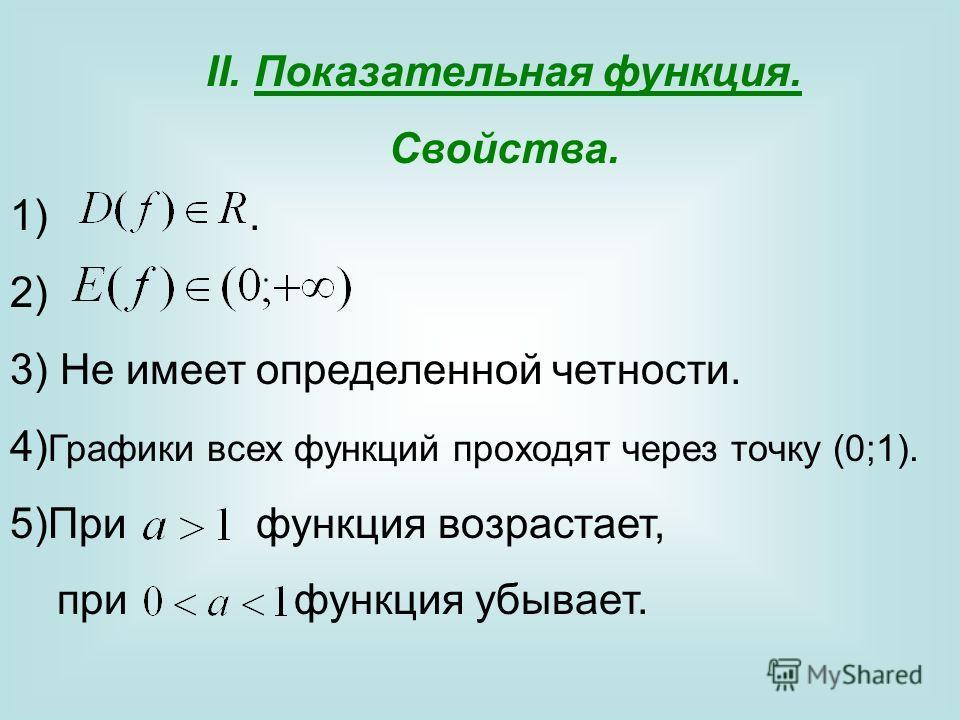 II.Показательная функция. Свойства. 1). 2) 3) Не имеет определенной четности. 4) Графики всех функций проходят через точку (0;1). 5)При функция возрастает, при функция убывает.