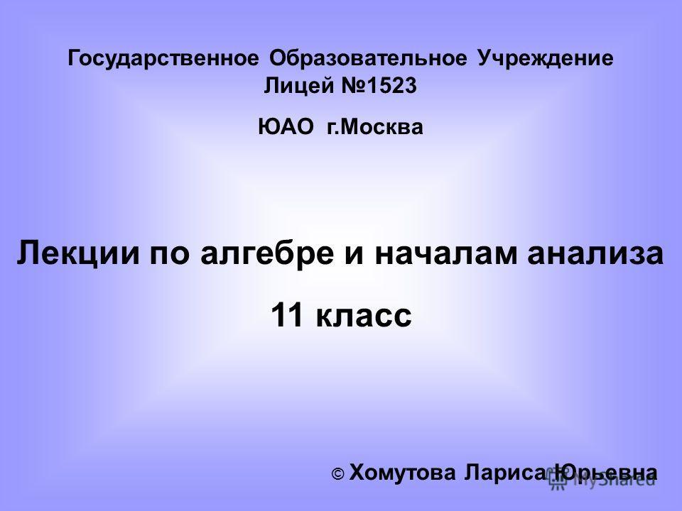 Государственное Образовательное Учреждение Лицей 1523 ЮАО г.Москва Лекции по алгебре и началам анализа 11 класс © Хомутова Лариса Юрьевна