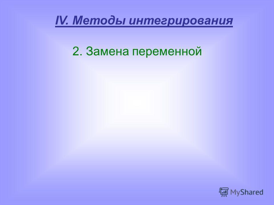 IV. Методы интегрирования 2. Замена переменной