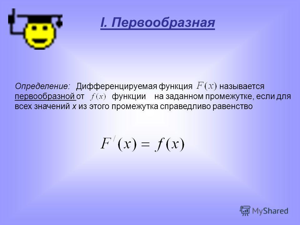 I. Первообразная Определение: Дифференцируемая функция называется первообразной от функции на заданном промежутке, если для всех значений х из этого промежутка справедливо равенство