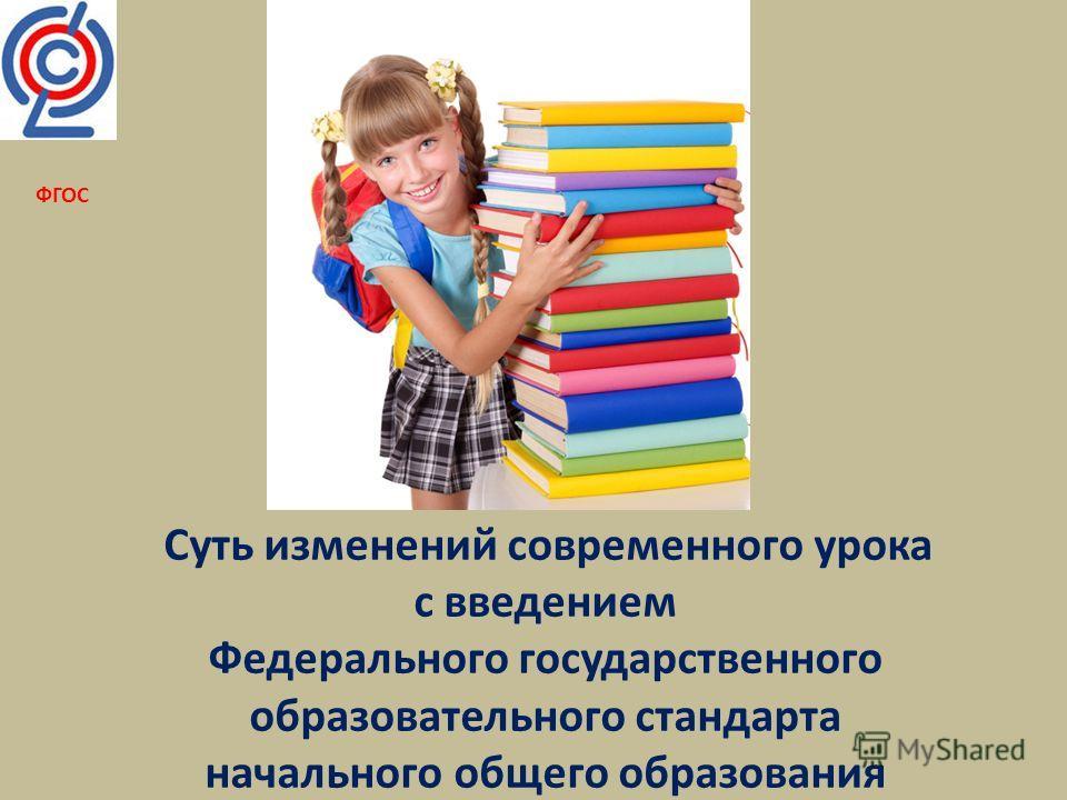 Суть изменений современного урока с введением Федерального государственного образовательного стандарта начального общего образования ФГОС