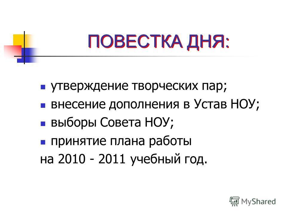 ПОВЕСТКА ДНЯ: утверждение творческих пар; внесение дополнения в Устав НОУ; выборы Совета НОУ; принятие плана работы на 2010 - 2011 учебный год.