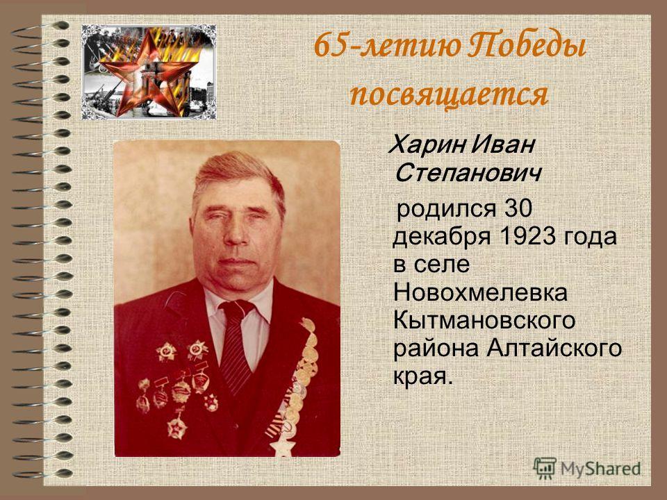 65-летию Победы посвящается Харин Иван Степанович родился 30 декабря 1923 года в селе Новохмелевка Кытмановского района Алтайского края.