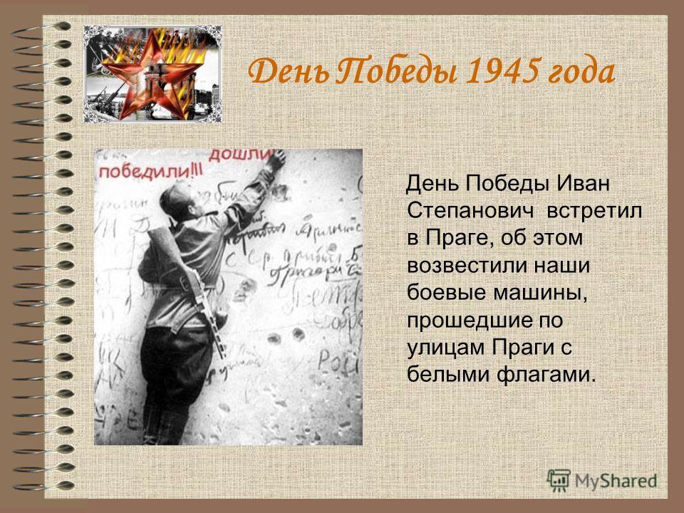 День Победы 1945 года День Победы Иван Степанович встретил в Праге, об этом возвестили наши боевые машины, прошедшие по улицам Праги с белыми флагами.