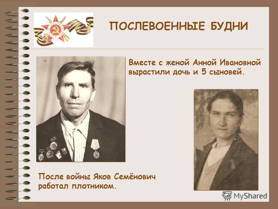 ПОСЛЕВОЕННЫЕ БУДНИ После войны Яков Семёнович работал плотником. Вместе с женой Анной Ивановной вырастили дочь и 5 сыновей.