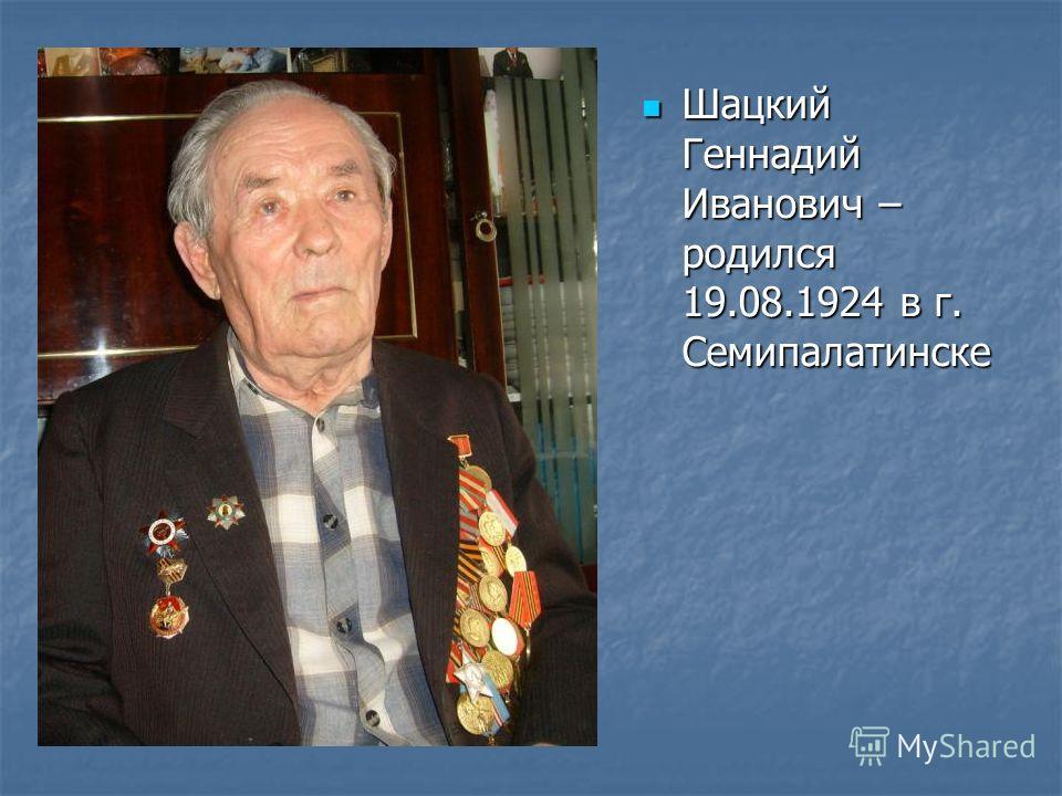 Шацкий Геннадий Иванович – родился 19.08.1924 в г. Семипалатинске Шацкий Геннадий Иванович – родился 19.08.1924 в г. Семипалатинске