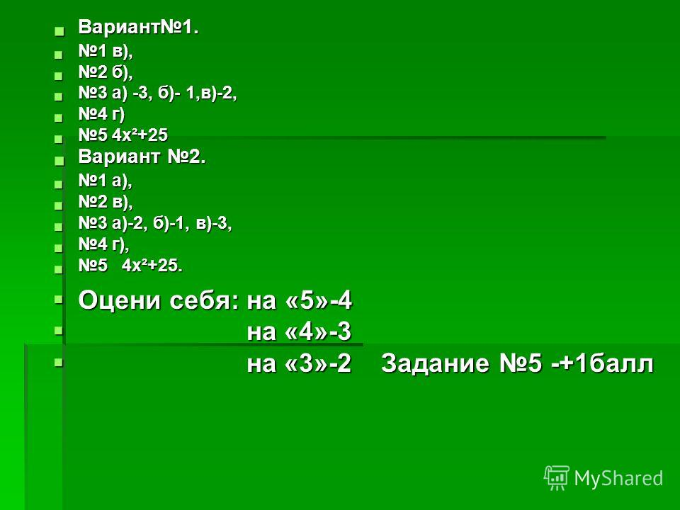 Вариант1. Вариант1. 1 в), 1 в), 2 б), 2 б), 3 а) -3, б)- 1,в)-2, 3 а) -3, б)- 1,в)-2, 4 г) 4 г) 5 4х²+25 5 4х²+25 Вариант 2. Вариант 2. 1 а), 1 а), 2 в), 2 в), 3 а)-2, б)-1, в)-3, 3 а)-2, б)-1, в)-3, 4 г), 4 г), 5 4х²+25. 5 4х²+25. Оцени себя: на «5»