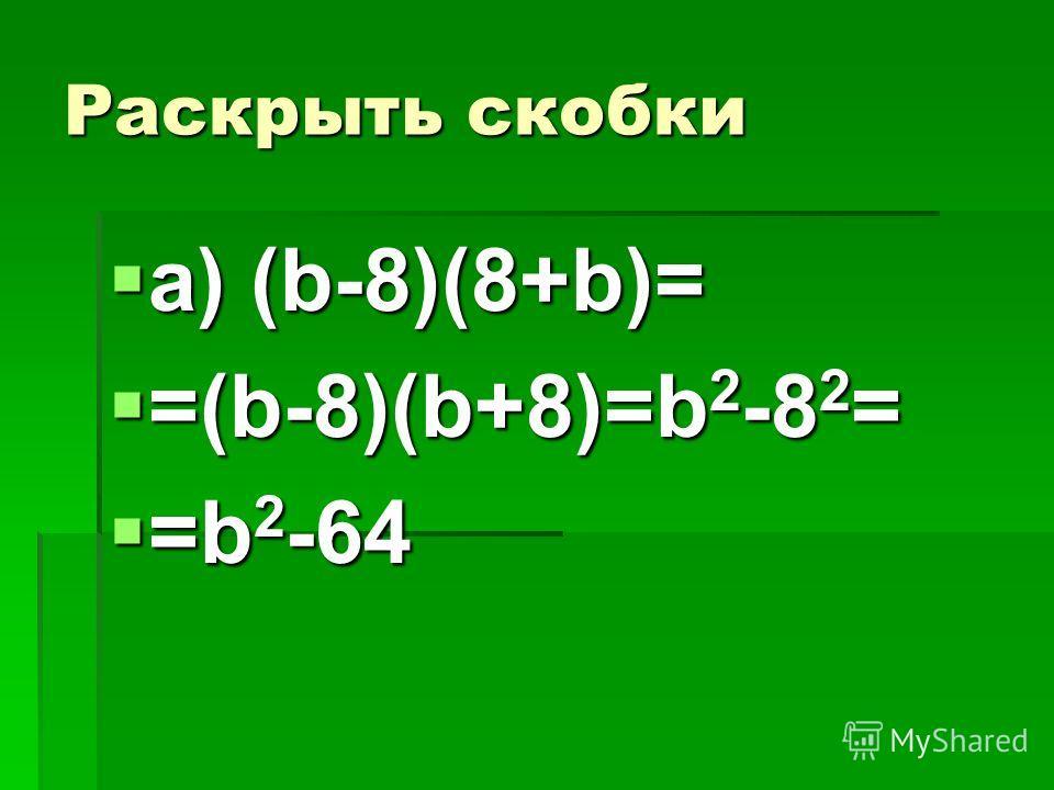 Раскрыть скобки а) (b-8)(8+b)= =(b-8)(b+8)=b2-82= =b2-64