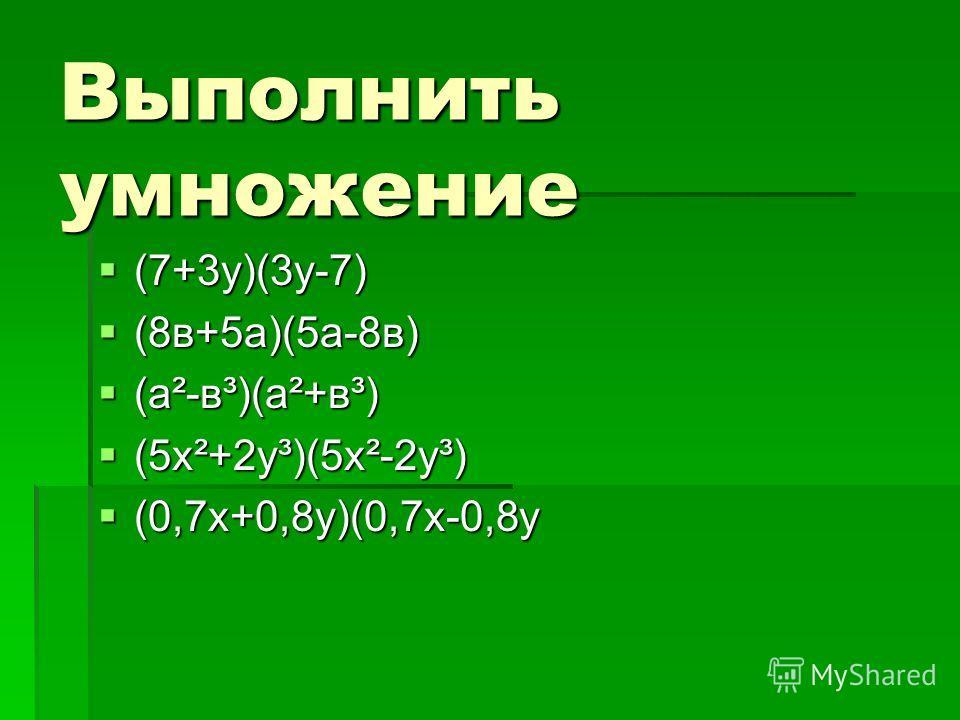 Выполнить умножение (7+3у)(3у-7) (7+3у)(3у-7) (8в+5а)(5а-8в) (8в+5а)(5а-8в) (а²-в³)(а²+в³) (а²-в³)(а²+в³) (5х²+2у³)(5х²-2у³) (5х²+2у³)(5х²-2у³) (0,7х+0,8у)(0,7х-0,8у (0,7х+0,8у)(0,7х-0,8у