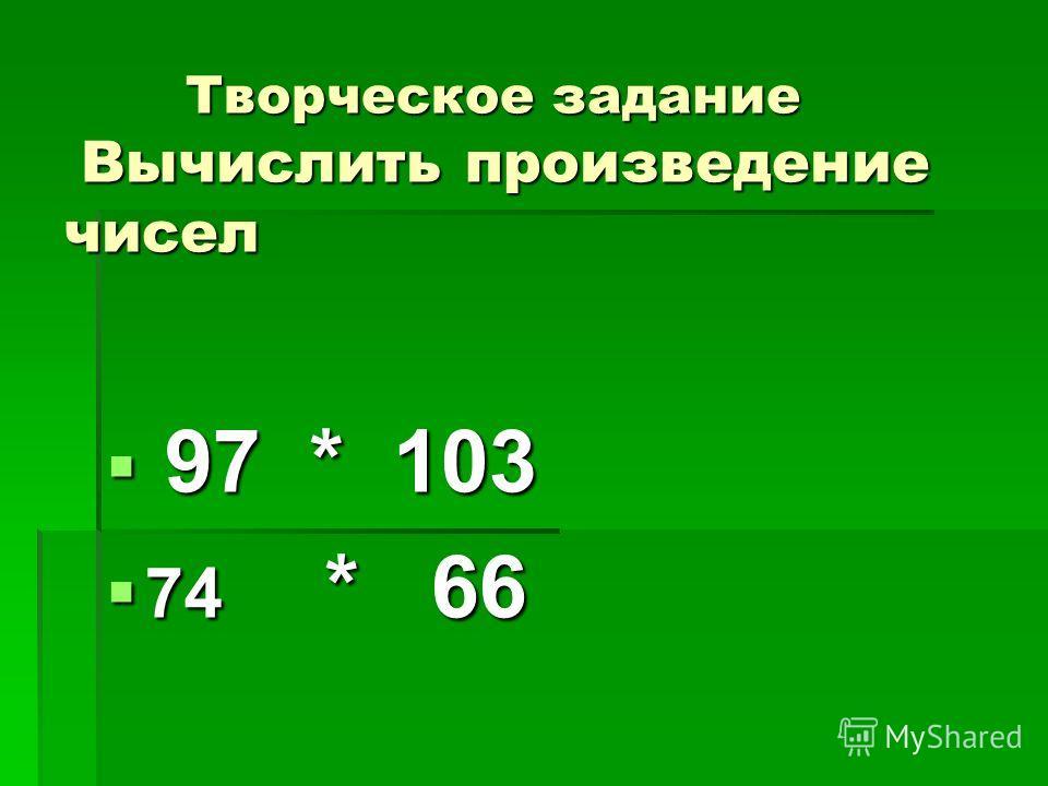 Творческое задание Вычислить произведение чисел Творческое задание Вычислить произведение чисел 97 * 103 97 * 103 74 * 66 74 * 66