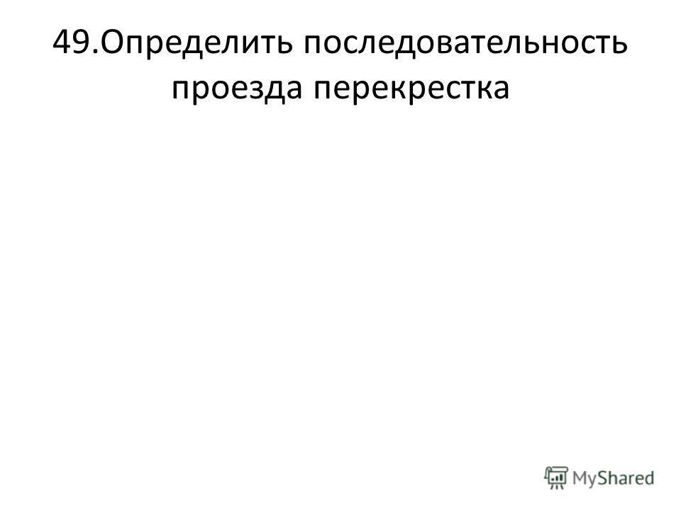 49.Определить последовательность проезда перекрестка