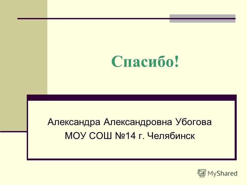 Спасибо! Александра Александровна Убогова МОУ СОШ 14 г. Челябинск