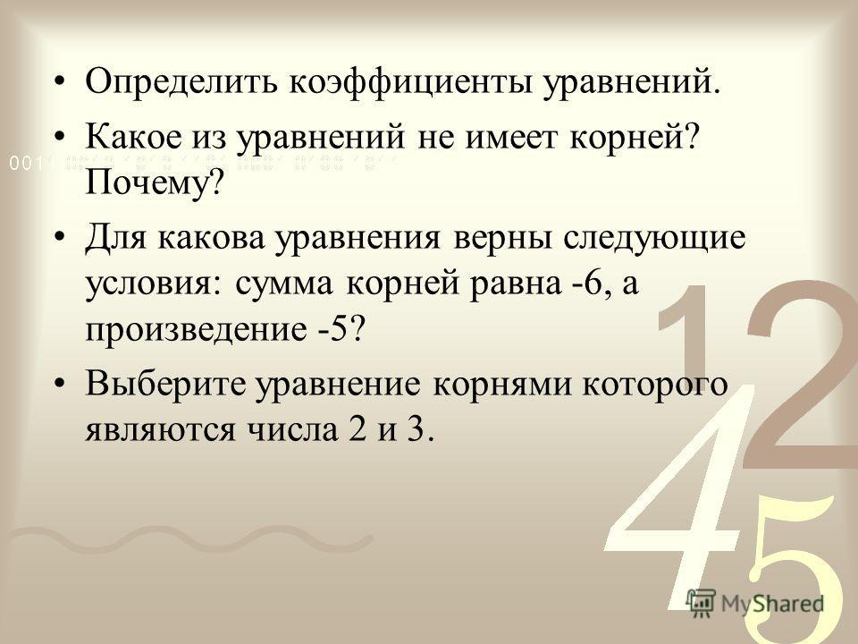 Определить коэффициенты уравнений. Какое из уравнений не имеет корней? Почему? Для какова уравнения верны следующие условия: сумма корней равна -6, а произведение -5? Выберите уравнение корнями которого являются числа 2 и 3.