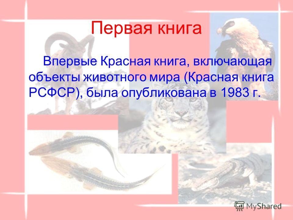 Первая книга Впервые Красная книга, включающая объекты животного мира (Красная книга РСФСР), была опубликована в 1983 г.