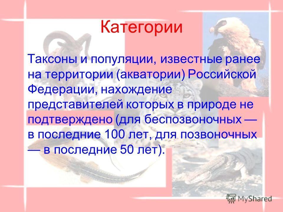 Категории Таксоны и популяции, известные ранее на территории (акватории) Российской Федерации, нахождение представителей которых в природе не подтверждено (для беспозвоночных в последние 100 лет, для позвоночных в последние 50 лет).