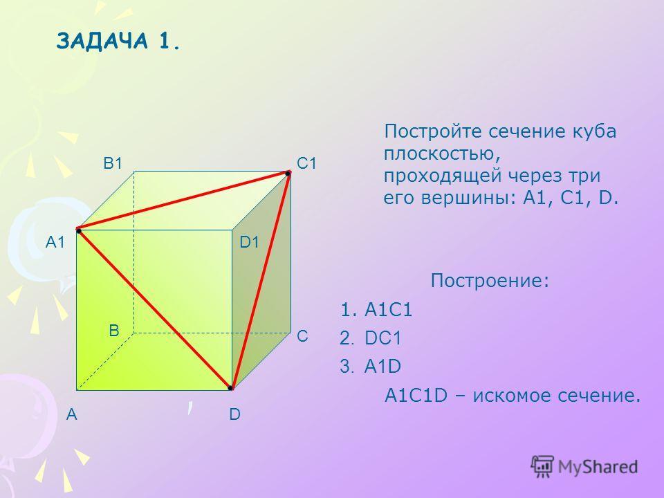 Постройте сечение куба плоскостью, проходящей через три его вершины: A1, C1, D. A B C D A1 B1C1 D1 Построение: 1.А1С1 2.DС1 3.А1 D А1С1D – искомое сечение. ЗАДАЧА 1.